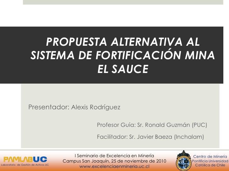 PROPUESTA ALTERNATIVA AL SISTEMA DE FORTIFICACIÓN MINA EL SAUCE<br />Presentador: Alexis Rodríguez<br />                ...