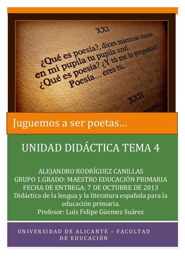 Juguemos a ser poetas… UNIDAD DIDÁCTICA TEMA 4 ALEJANDRO RODRÍGUEZ CANILLAS GRUPO 1.GRADO: MAESTRO EDUCACIÓN PRIMARIA FECH...