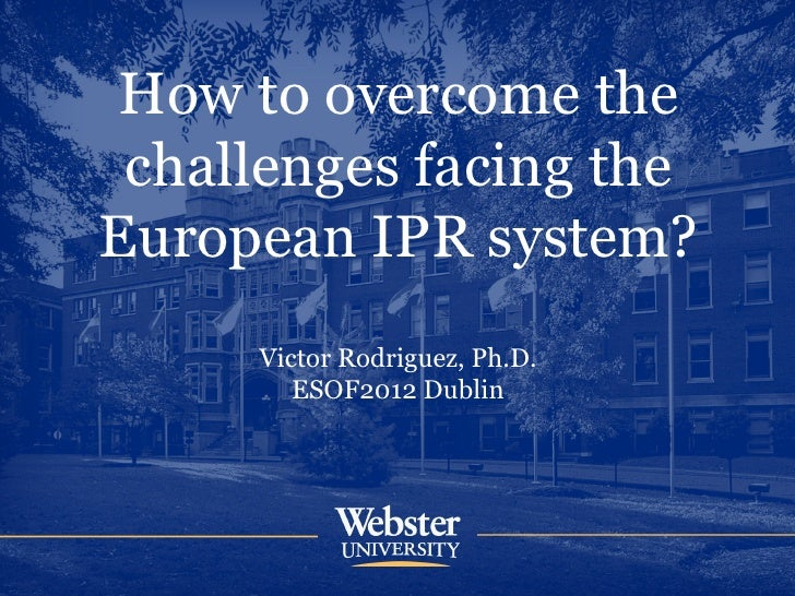 How to overcome the challenges facing theEuropean IPR system?     Victor Rodriguez, Ph.D.        ESOF2012 Dublin