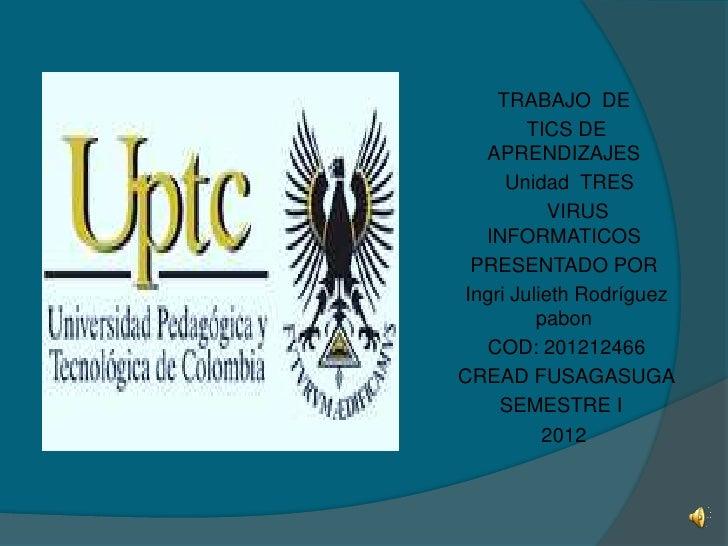 TRABAJO DE        TICS DE  APRENDIZAJES     Unidad TRES           VIRUS  INFORMATICOS PRESENTADO PORIngri Julieth Rodrígue...