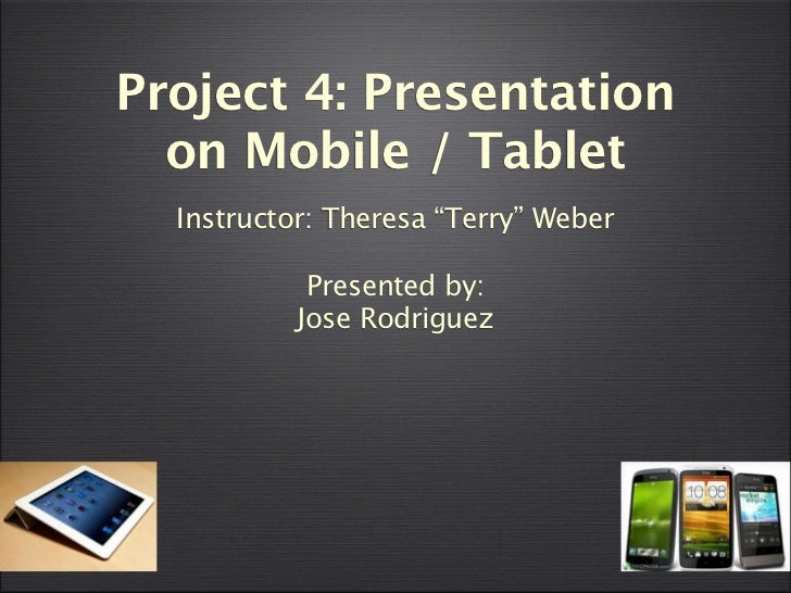 """Project 4: Presentation  on Mobile / Tablet  Instructor: Theresa """"Terry"""" Weber            Presented by:           Jose Rod..."""