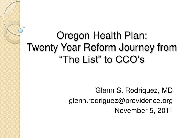 "Oregon Health Plan:Twenty Year Reform Journey from      ""The List"" to CCO's                Glenn S. Rodriguez, MD        g..."