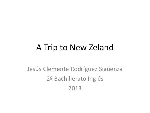 A Trip to New ZelandJesús Clemente Rodríguez Sigüenza       2º Bachillerato Inglés               2013
