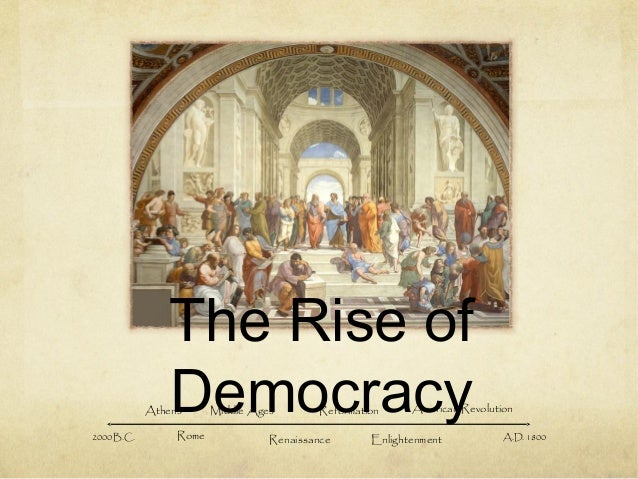 The Rise of Democracy2000 B.C. Athens Rome Middle Ages Renaissance Reformation Enlightenment American Revolution A.D. 1800