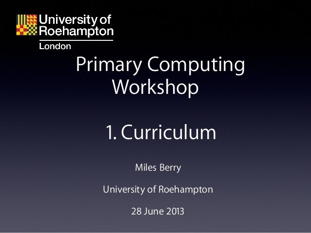 Miles Berry University of Roehampton 28 June 2013 Primary Computing Workshop 1. Curriculum