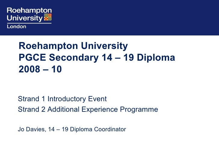 Roehampton University  PGCE Secondary 14 – 19 Diploma 2008 – 10 Strand 1 Introductory Event  Strand 2 Additional Experienc...