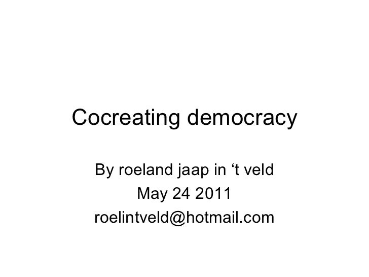 Cocreating democracy By roeland jaap in 't veld May 24 2011 [email_address]
