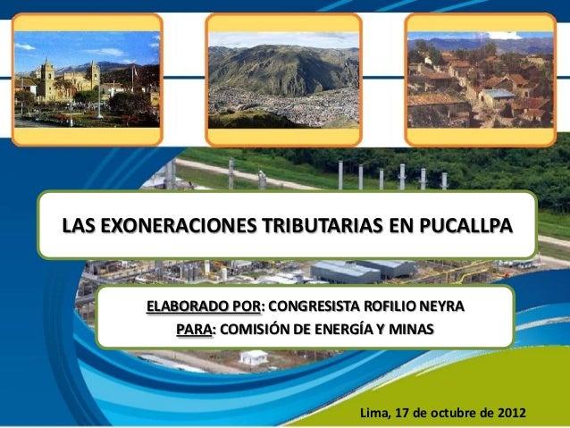 LAS EXONERACIONES TRIBUTARIAS EN PUCALLPA       ELABORADO POR: CONGRESISTA ROFILIO NEYRA           PARA: COMISIÓN DE ENERG...