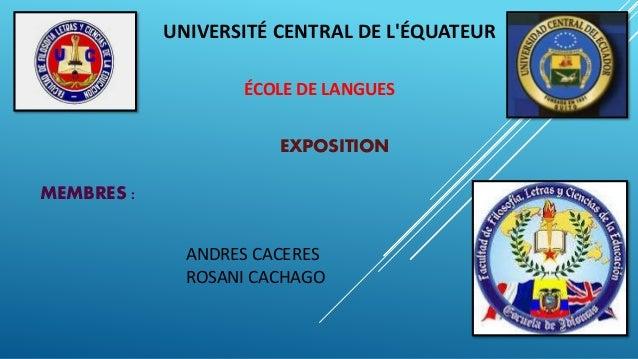 UNIVERSITÉ CENTRAL DE L'ÉQUATEUR ÉCOLE DE LANGUES MEMBRES : ANDRES CACERES ROSANI CACHAGO EXPOSITION