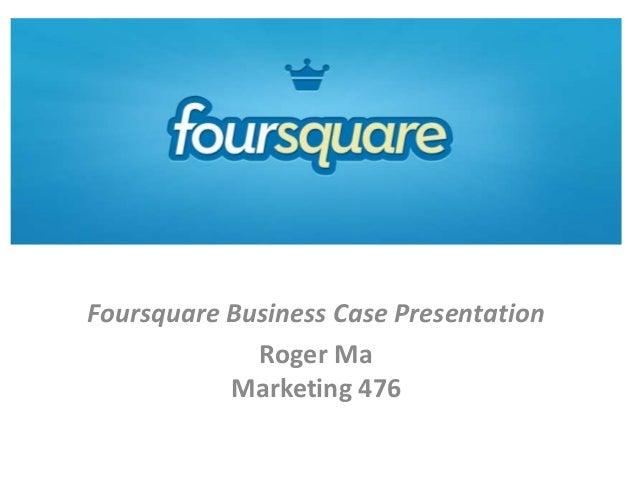 FoursquareFoursquare Business Case PresentationRoger MaMarketing 476