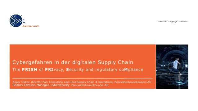 Cybergefahren in der digitalen Supply Chain The PRISM of PRIvacy, Security and regulatory coMpliance Roger Müller, Directo...