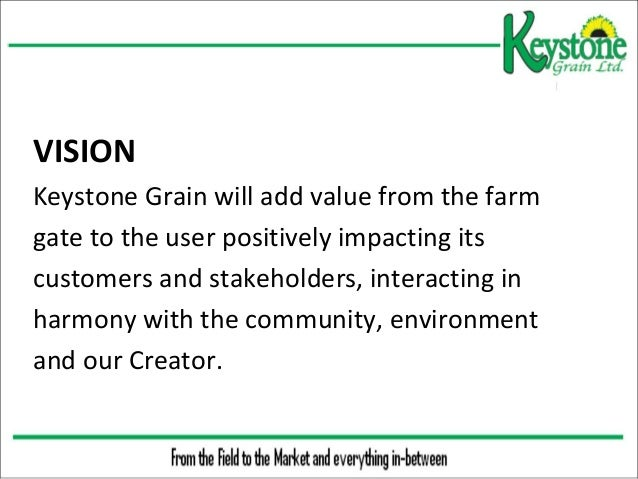 VISION Keystone Grain will add value from the farm gate to the user positively impacting its customers and stakeholders...