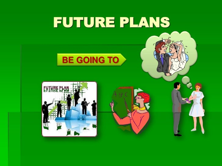 FUTURE PLANSBE GOING TO