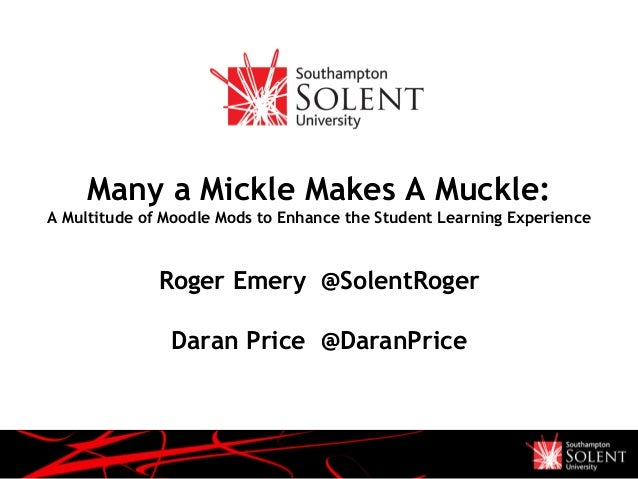 Many a Mickle Makes A Muckle: A Multitude of Moodle Mods to Enhance the Student Learning Experience Roger Emery @SolentRog...
