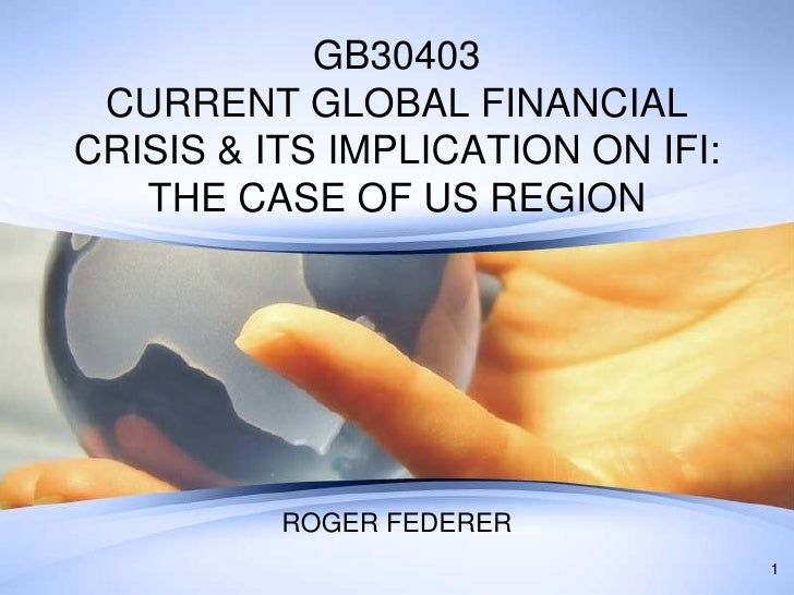 Roger federer (P. Slide) current global financial crisis and its implication on international financial institutions the case of us region