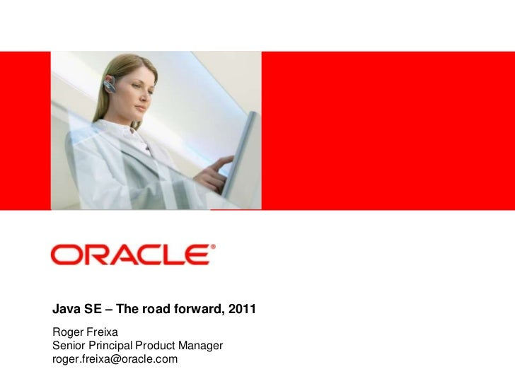 Java SE – The road forward, 2011<br />Roger Freixa<br />Senior Principal Product Manager<br />roger.freixa@oracle.com<br />