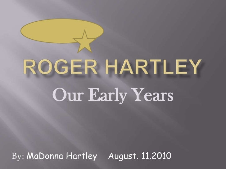 Roger Hartley<br />Our Early Years<br />By: MaDonna Hartley    August. 11.2010<br />
