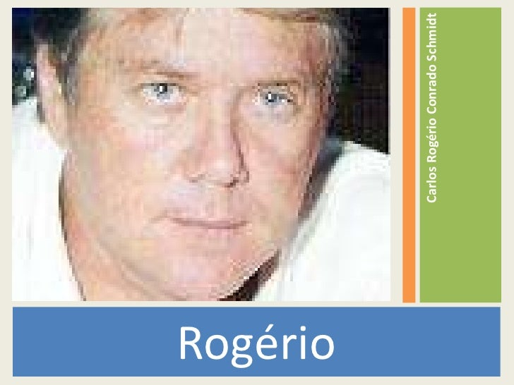 <ul><li>Rogério </li></ul><ul><li>Carlos Rogério Conrado Schmidt </li></ul>