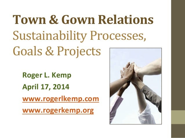 Town  &  Gown  Relations   Sustainability  Processes,   Goals  &  Projects   Roger  L.  Kemp   Apr...