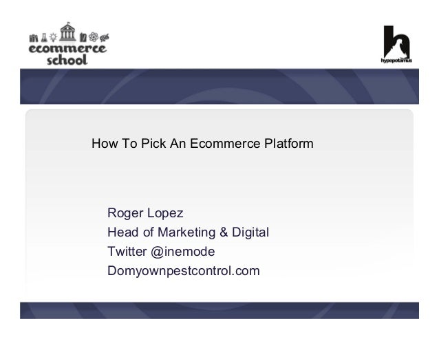 How To Pick An Ecommerce Platform  Roger Lopez Head of Marketing & Digital Twitter @inemode Domyownpestcontrol.com