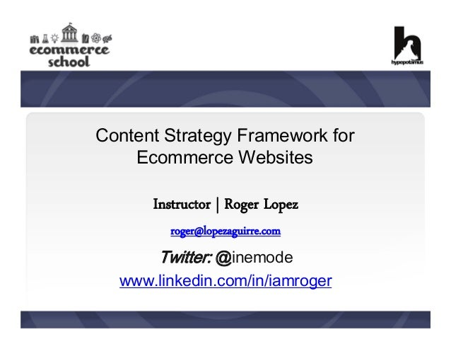 Content Strategy Framework for Ecommerce Websites  Instructor | Roger Lopez roger@lopezaguirre.com  Twitter: @inemode www....