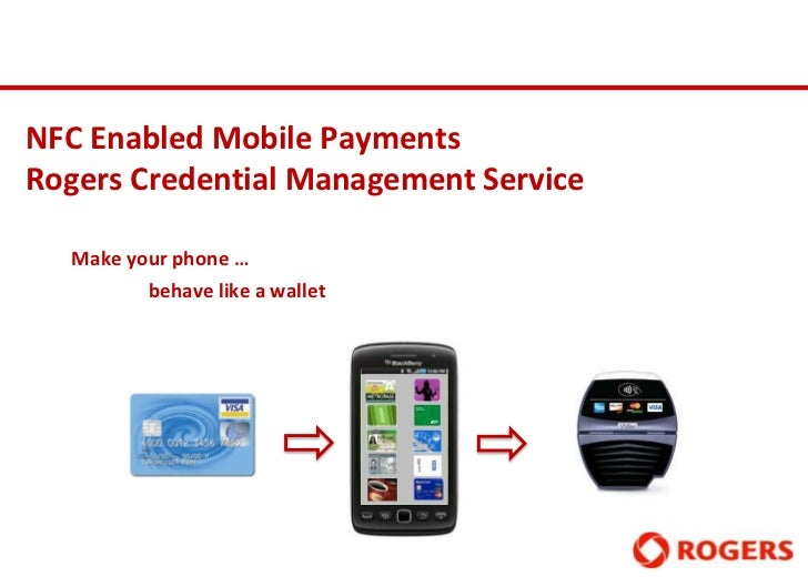 NFC Enabled Mobile PaymentsRogers Credential Management Service  Make your phone …         behave like a wallet