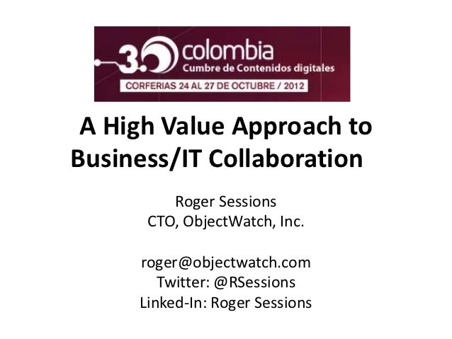 A High Value Approach toBusiness/IT Collaboration         Roger Sessions      CTO, ObjectWatch, Inc.     roger@objectwatch...