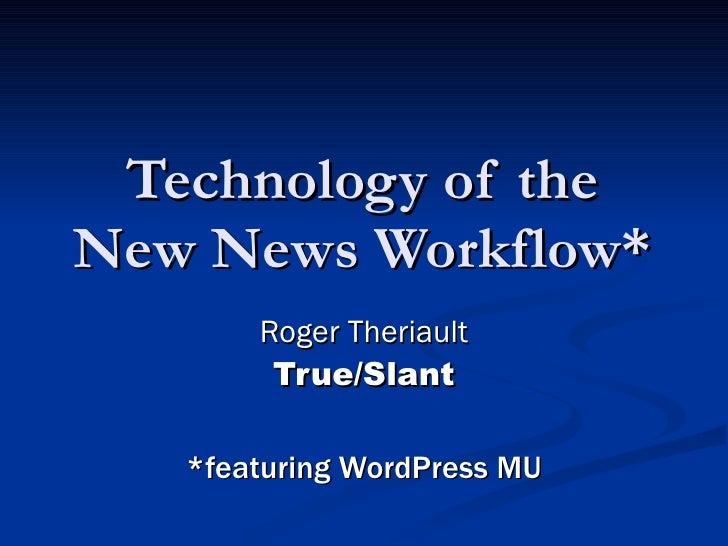 Technology of the New News Workflow* Roger Theriault True/Slant *featuring WordPress MU