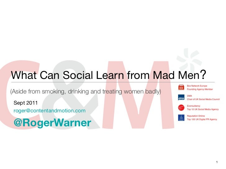 What Can Social Learn from Mad Men?(Aside from smoking, drinking and treating women badly) Sept 2011 roger@contentandmotio...