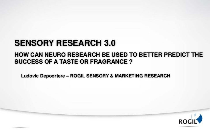 SENSORY RESEARCH 3.0HOW CAN NEURO RESEARCH BE USED TO BETTER PREDICT THESUCCESS OF A TASTE OR FRAGRANCE ? Ludovic Depoorte...