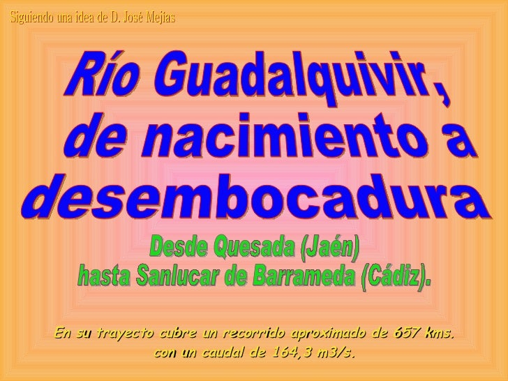 Río Guadalquivir, de nacimiento a  desembocadura Desde Quesada (Jaén) hasta Sanlucar de Barrameda (Cádiz). En su trayecto ...