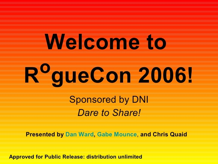 Welcome to  R o gueCon 2006! Sponsored by DNI Dare to Share! Approved for Public Release: distribution unlimited Presented...