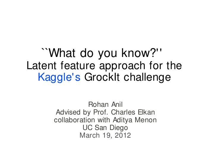 ``What do you know? Latent feature approach for the  Kaggle s GrockIt challenge                Rohan Anil      Advised by ...