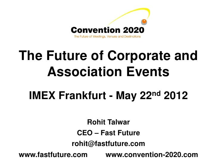 The Future of Corporate and    Association Events  IMEX Frankfurt - May 22nd 2012                   Rohit Talwar          ...