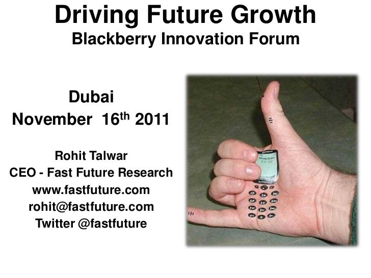 Driving Future Growth         Blackberry Innovation Forum     DubaiNovember 16th 2011       Rohit TalwarCEO - Fast Future ...