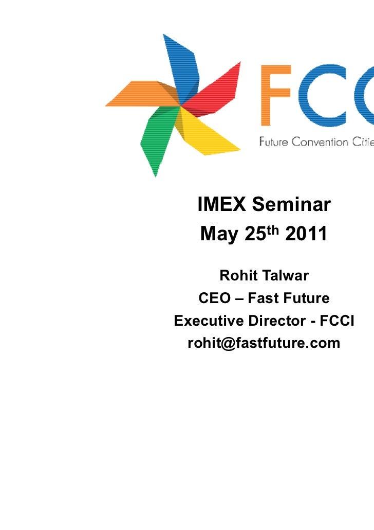 IMEX Seminar   May 25th 2011      Rohit Talwar   CEO – Fast FutureExecutive Director - FCCI rohit@fastfuture.com