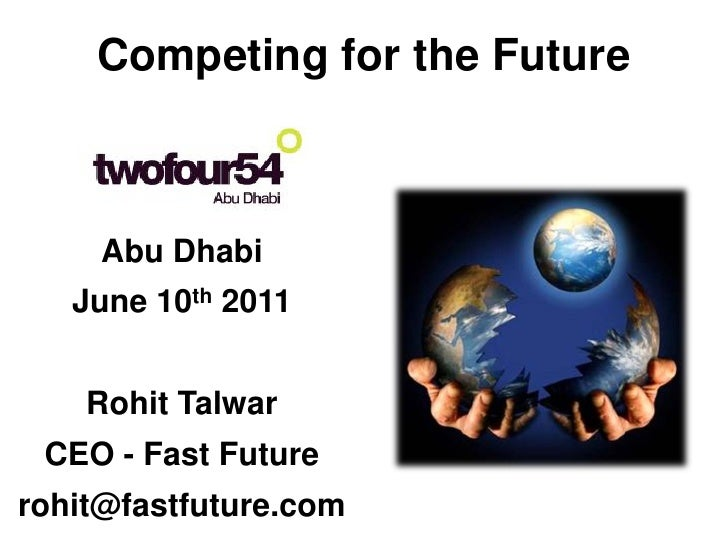 Competing for the Future     Abu Dhabi   June 10th 2011    Rohit Talwar CEO - Fast Futurerohit@fastfuture.com