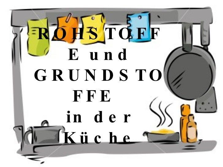 ROHSTOFFE und GRUNDSTOFFE  in der Küche