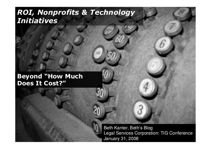 "ROI, Nonprofits & Technology Initiatives     Beyond ""How Much Does It Cost?""                         Beth Kanter, Beth's B..."