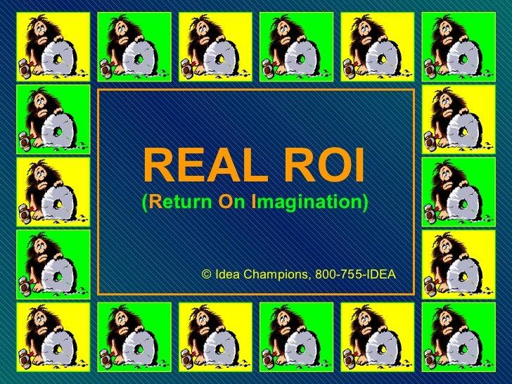 REAL ROI ( R eturn  O n  I magination) © Idea Champions, 800-755-IDEA
