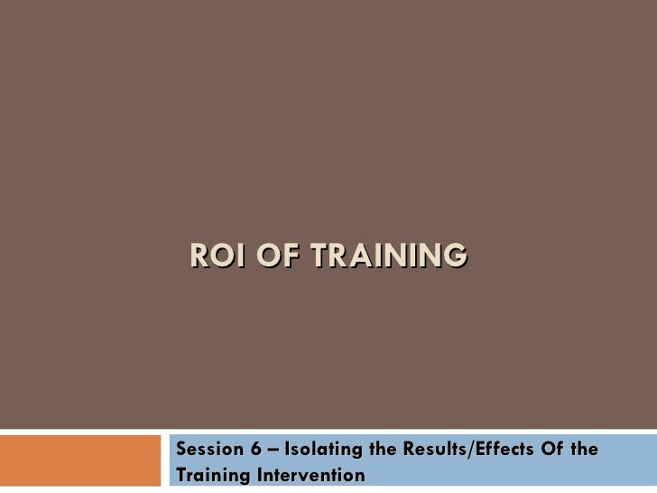 ROI OF TRAINING Session 6 – Isolating the Results/Effects Of the Training Intervention
