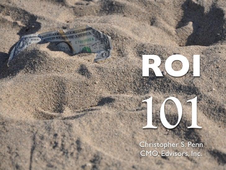 ROI 101 Christopher S. Penn CMO, Edvisors, Inc.