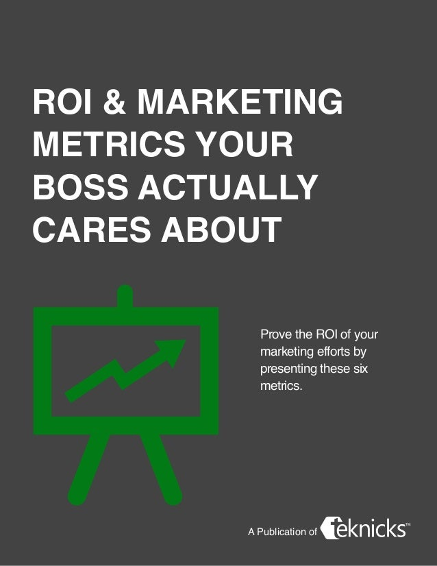 A Publication of ROI & Marketing Metrics Your Boss Actually Cares About Prove the ROI of your marketing efforts by present...