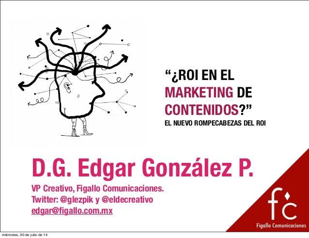 """""""¿ROI EN EL MARKETING DE CONTENIDOS?"""" EL NUEVO ROMPECABEZAS DEL ROI D.G. Edgar González P. VP Creativo, Figallo Comunicaci..."""