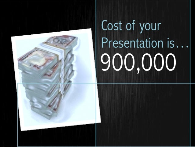 900,000Cost of yourPresentation is…