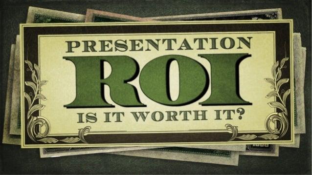 Presenta(on ROI is it worth it?