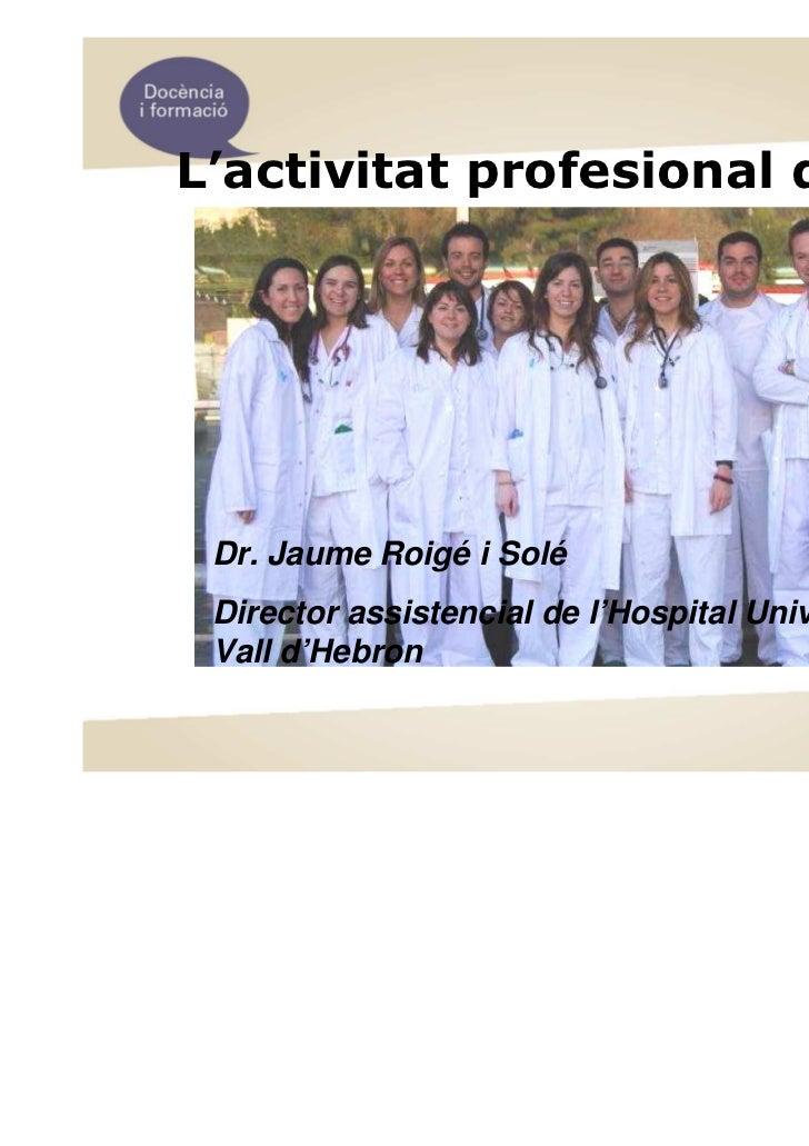 L'activitat profesional del MIR Dr. Jaume Roigé i Solé Director assistencial de l'Hospital Universitari Vall d'Hebron