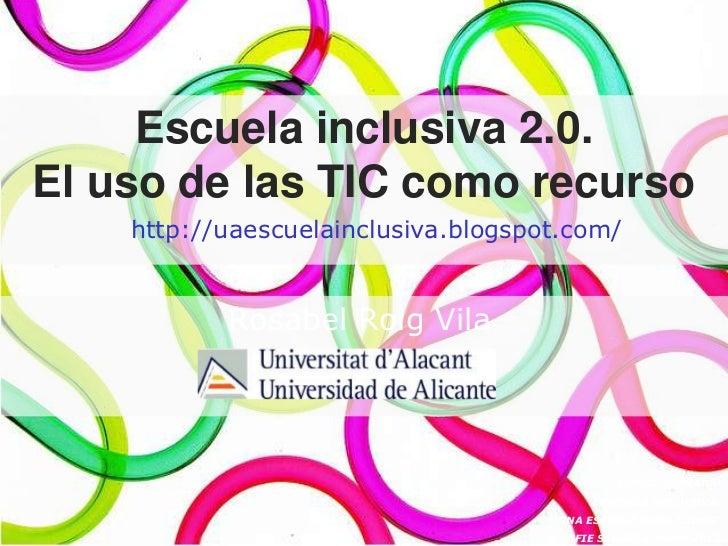 Escuela inclusiva 2.0.El uso de las TIC como recurso    http://uaescuelainclusiva.blogspot.com/           Rosabel Roig Vil...