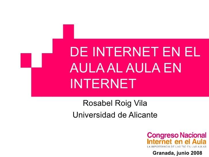 DE INTERNET EN EL AULA AL AULA EN INTERNET Rosabel Roig Vila Universidad de Alicante Granada, junio 2008