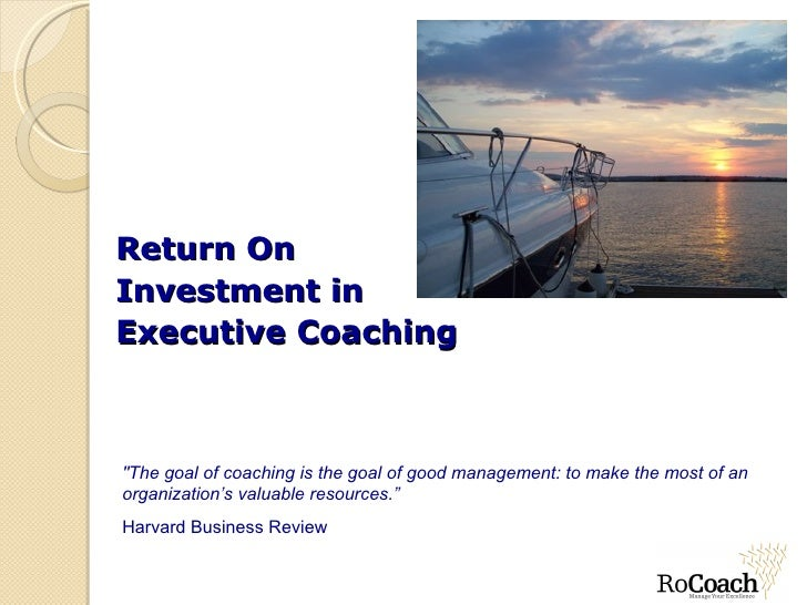 """Return On  Investment in  Executive Coaching """"The goal of coaching is the goal of good management: to make the most o..."""